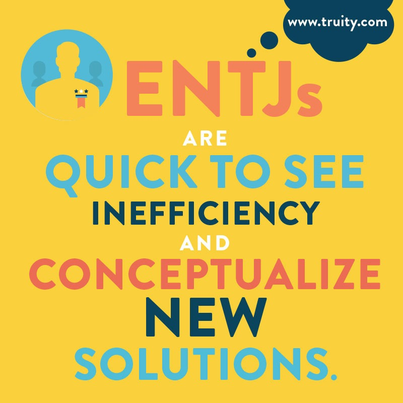 ENTJs are quick to see inefficiency...