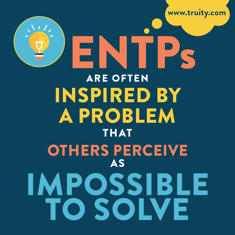 ENTPs are often inspired by a problem that others perceive as impossible to solv
