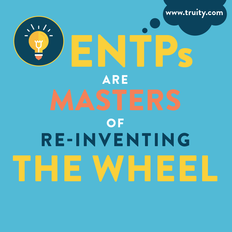 ENTPs are masters of re-inventing the wheel...