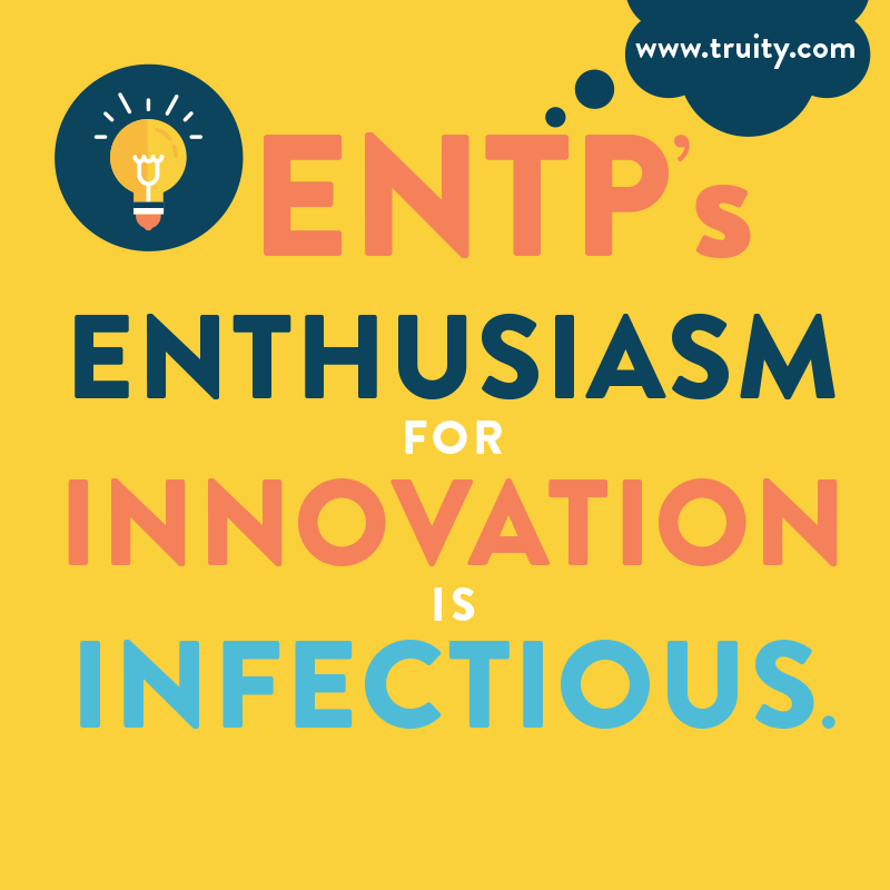 ENTP's enthusiasm for innovation is infectious...